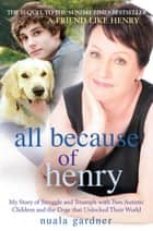 All Because of Henry - My Story of Struggle and Triumph with Two Autistic Children and the Dogs that Unlocked their World ebook by Nuala Gardner