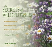 Secrets of Wildflowers - A Delightful Feast Of Little-Known Facts, Folklore, And History ebook by Jack Sanders