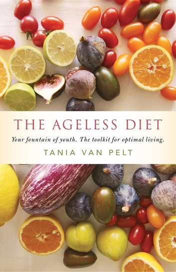 The Ageless Diet - Your fountain of youth. The toolkit for optimal living. eBook by Tania Van Pelt