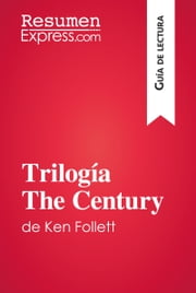 Trilogía The Century de Ken Follett (Guía de lectura) - Resumen y análisis completo ebook by ResumenExpress.com