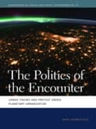 The Politics of the Encounter - Urban Theory and Protest under Planetary Urbanization ebook by Andy Merrifield, Deborah Cowen, Melissa Wright,...