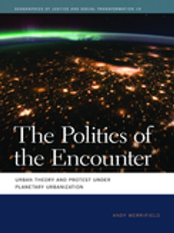The Politics of the Encounter - Urban Theory and Protest under Planetary Urbanization ebook by Andy Merrifield,Deborah Cowen,Melissa Wright,Nik Heynen