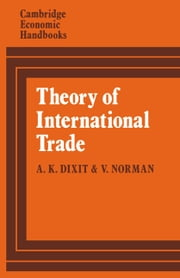 Theory of International Trade - A Dual, General Equilibrium Approach ebook by Avinash Dixit,Victor Norman