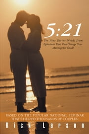 5:21 - The Nine Divine Words from Ephesians That Can Change Your Marriage for Good! ebook by Rick Larson