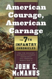 American Courage, American Carnage: 7th Infantry Chronicles - The 7th Infantry Regiment's Combat Experience, 1812 Through World War II ebook by John C. McManus