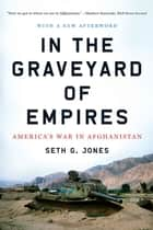 In the Graveyard of Empires: America's War in Afghanistan eBook by Seth G. Jones