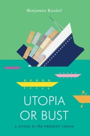 Utopia or Bust: A Guide to the Present Crisis ebook by Benjamin Kunkel