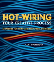 Hot-Wiring Your Creative Process: Strategies for print and new media designers ebook by Cloninger, Curt