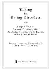 Talking to Eating Disorders - Simple Ways to Support Someone With Anorexia, Bulimia, Binge Eating, Or Body Ima ge Issues ebook by Claudia J. Strauss,Jeanne Albronda Heaton, Ph.D.