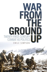 War From the Ground Up: Twenty-First Century Combat as Politics ebook by Emile Simpson