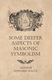 Some Deeper Aspects of Masonic Symbolism ebook by Arthur Edward Waite