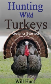 Hunting Wild Turkeys - How to Hunt ebook by Will Hunt