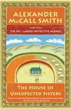 The House of Unexpected Sisters - The No. 1 Ladies' Detective Agency (18) ebook by Alexander McCall Smith