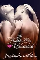 The Preacher's Son #2: Unleashed (Erotic Romance) ebook by Jasinda Wilder