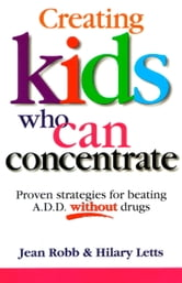 Creating Kids Who Can Concentrate - Proven Strategies for Beating A.D.D. Without Drugs ebook by Jean Robb,Hilary Letts