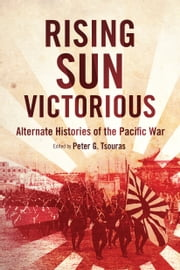 Rising Sun Victorious - Alternate Histories of the Pacific War ebook by Peter G. Tsouras
