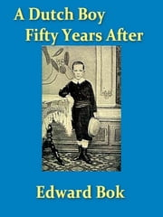 A Dutch Boy Fifty Years After ebook by Edward Bok,John Louis Haney, Editor