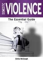Domestic Violence: The Essential Guide ebook by Greta McGough