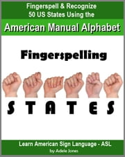 Fingerspelling STATES: Fingerspell & Recognize 50 US States Using the American Manual Alphabet in American Sign Language (ASL) ebook by Adele Jones