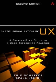 Institutionalization of UX: A Step-by-Step Guide to a User Experience Practice ebook by Schaffer, Eric