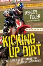 Kicking Up Dirt - A True Story of Determination, Deafness, and Daring ebook by Ashley Fiolek, Caroline Ryder