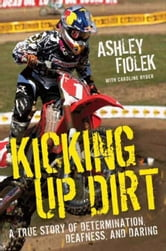 Kicking Up Dirt - A True Story of Determination, Deafness, and Daring ebook by Ashley Fiolek,Caroline Ryder