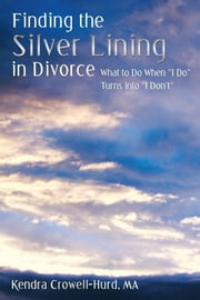 "Finding the Silver Lining in Divorce - What to Do When ""I Do"" Turns into ""I Don't"" ebook by Kendra Crowell-Hurd, MA"