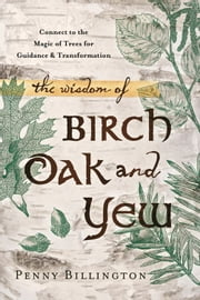 The Wisdom of Birch, Oak, and Yew - Connect to the Magic of Trees for Guidance & Transformation ebook by Penny Billington