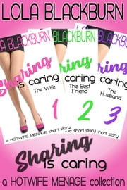 Sharing is Caring: The Wife, The Best Friend, The Husband - a HOTWIFE MENAGE collection ebook by Lola Blackburn