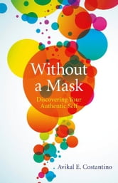 Without a Mask: Discovering Your Authentic Self - Discovering Your Authentic Self ebook by Avikal Costantino