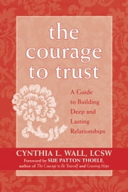 The Courage to Trust - A Guide to Building Deep and Lasting Relationships ebook by Cynthia Lynn Wall, LCSW,Sue Patton Thoele