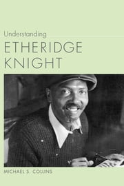 Understanding Etheridge Knight ebook by Michael S. Collins,Linda Wagner-Martin