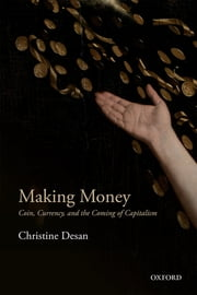 Making Money - Coin, Currency, and the Coming of Capitalism ebook by Christine Desan