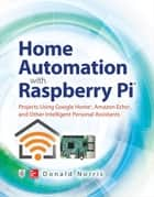 Home Automation with Raspberry Pi: Projects Using Google Home, Amazon Echo, and Other Intelligent Personal Assistants eBook by Donald Norris
