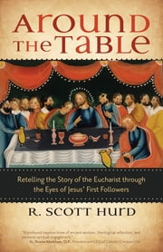 Around the Table - Retelling the Story of the Eucharist through the Eyes of Jesus' First Followers ebook by R. Scott Hurd