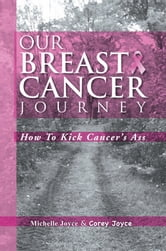 Our Breast Cancer Journey - How To Kick Cancer's Ass ebook by Michelle Joyce and Corey Joyce
