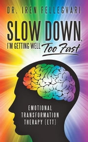 Slow Down, I'M Getting Well Too Fast - Emotional Transformation Therapy (Ett) ebook by Dr. Iren Fellegvari
