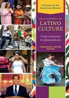 Encyclopedia of Latino Culture: From Calaveras to Quinceaneras [3 volumes] - From Calaveras to Quinceañeras ebook by Charles M. Tatum