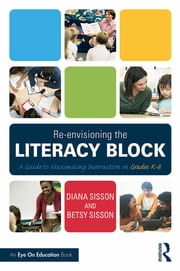 Re-envisioning the Literacy Block - A Guide to Maximizing Instruction in Grades K-8 ebook by Diana Sisson,Betsy Sisson