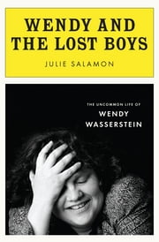 Wendy and the Lost Boys - The Uncommon Life of Wendy Wasserstein ebook by Julie Salamon