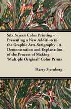 Silk Screen Color Printing - Presenting a New Addition to the Graphic Arts-Serigraphy - A Demonstration and Explanation of the Process of Making 'Multiple Original' Color Prints ebook by Harry Sternberg