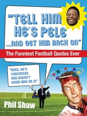Tell Him He's Pele - The Greatest Collection of Humorous Football Quotations Ever! ebook by Phil Shaw