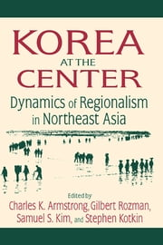 Korea at the Center: Dynamics of Regionalism in Northeast Asia - Dynamics of Regionalism in Northeast Asia ebook by Charles K. Armstrong,Gilbert Rozman,Samuel S. Kim,Stephen Kotkin
