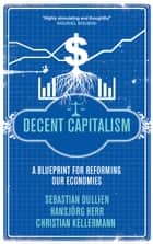 Decent Capitalism - A Blueprint for Reforming our Economies ebook by Sebastian Dullien, Hansjörg Herr, Christian Kellermann