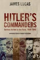 Hitler's Commanders - German Action in the Field 1939-1945 ebook by James Lucas