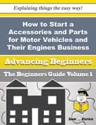 How to Start a Accessories and Parts for Motor Vehicles and Their Engines Business (Beginners Guide) ebook by Wilhelmina Varner