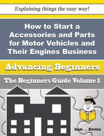 How to Start a Accessories and Parts for Motor Vehicles and Their Engines Business (Beginners Guide) - How to Start a Accessories and Parts for Motor Vehicles and Their Engines Business (Beginners Guide) ebook by Wilhelmina Varner