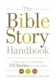 The Bible Story Handbook: A Resource for Teaching 175 Stories from the Bible - A Resource for Teaching 175 Stories from the Bible ebook by John H. Walton,Kim E. Walton