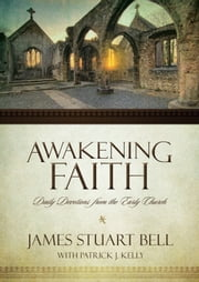 Awakening Faith - Daily Devotions from the Early Church ebook by James Stuart Bell,Patrick J. Kelly