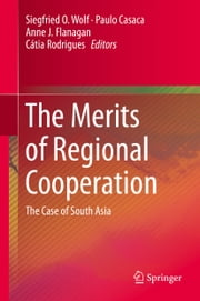 The Merits of Regional Cooperation - The Case of South Asia ebook by Siegfried O. Wolf,Paulo Casaca,Anne J. Flanagan,Cátia Rodrigues